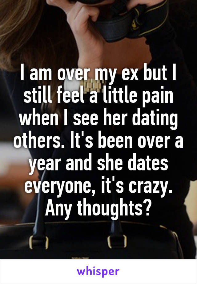 I am over my ex but I still feel a little pain when I see her dating others. It's been over a year and she dates everyone, it's crazy. Any thoughts?