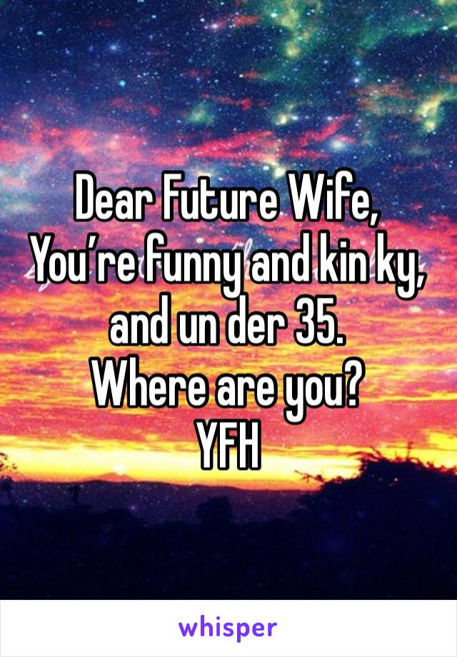 Dear Future Wife, You're funny and kin ky, and un der 35. Where are you? YFH
