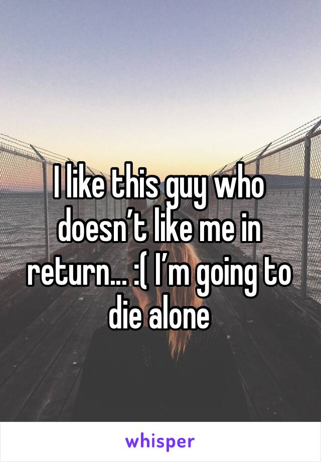 I like this guy who doesn't like me in return... :( I'm going to die alone