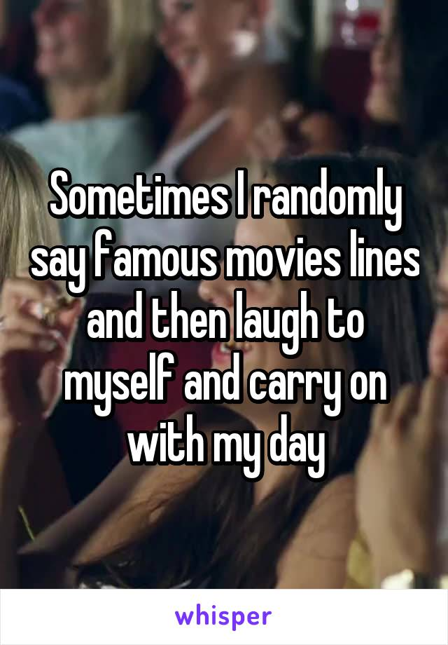 Sometimes I randomly say famous movies lines and then laugh to myself and carry on with my day