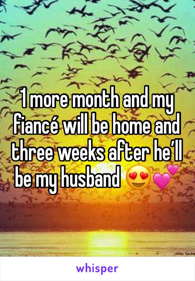 1 more month and my fiancé will be home and three weeks after he'll be my husband 😍💕
