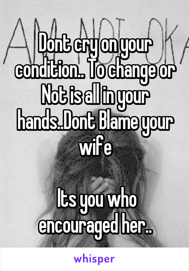 Dont cry on your condition.. To change or Not is all in your hands..Dont Blame your wife   Its you who encouraged her..