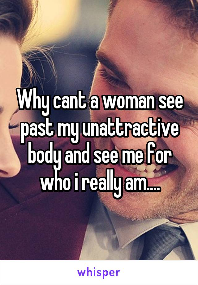 Why cant a woman see past my unattractive body and see me for who i really am....