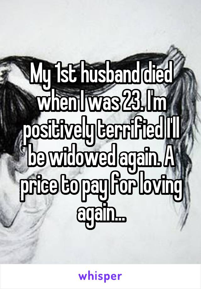 My 1st husband died when I was 23. I'm positively terrified I'll be widowed again. A price to pay for loving again...