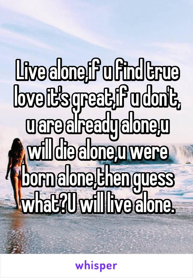 Live alone,if u find true love it's great,if u don't, u are already alone,u will die alone,u were born alone,then guess what?U will live alone.