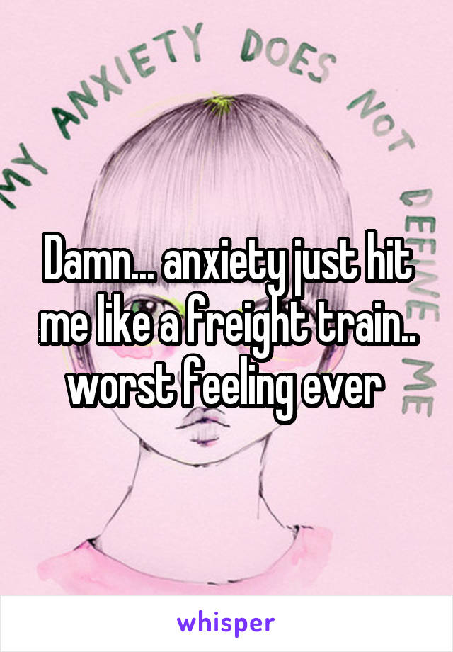 Damn... anxiety just hit me like a freight train.. worst feeling ever