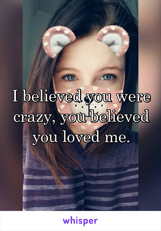 I believed you were crazy, you believed you loved me.