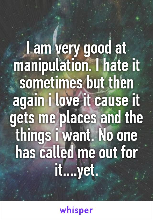 I am very good at manipulation. I hate it sometimes but then again i love it cause it gets me places and the things i want. No one has called me out for it....yet.