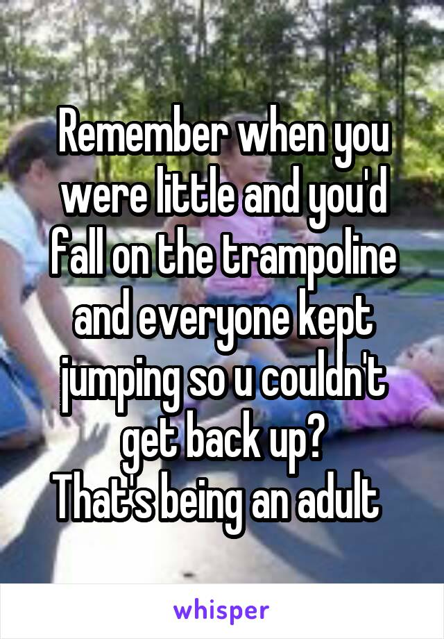 Remember when you were little and you'd fall on the trampoline and everyone kept jumping so u couldn't get back up? That's being an adult