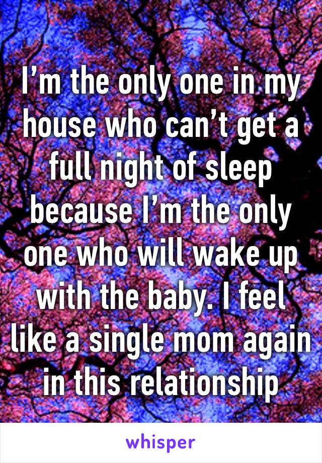 I'm the only one in my house who can't get a full night of sleep because I'm the only one who will wake up with the baby. I feel like a single mom again in this relationship