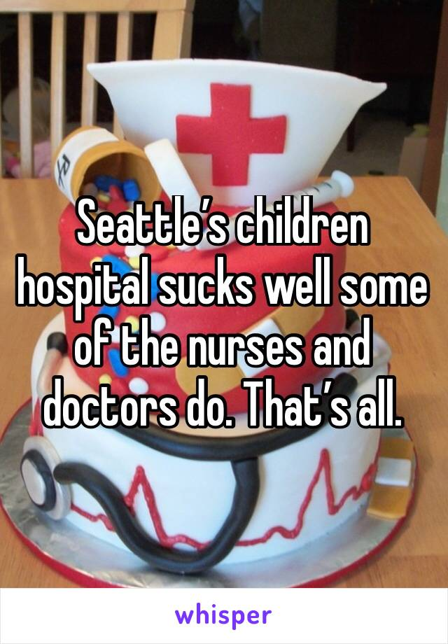 Seattle's children hospital sucks well some of the nurses and doctors do. That's all.