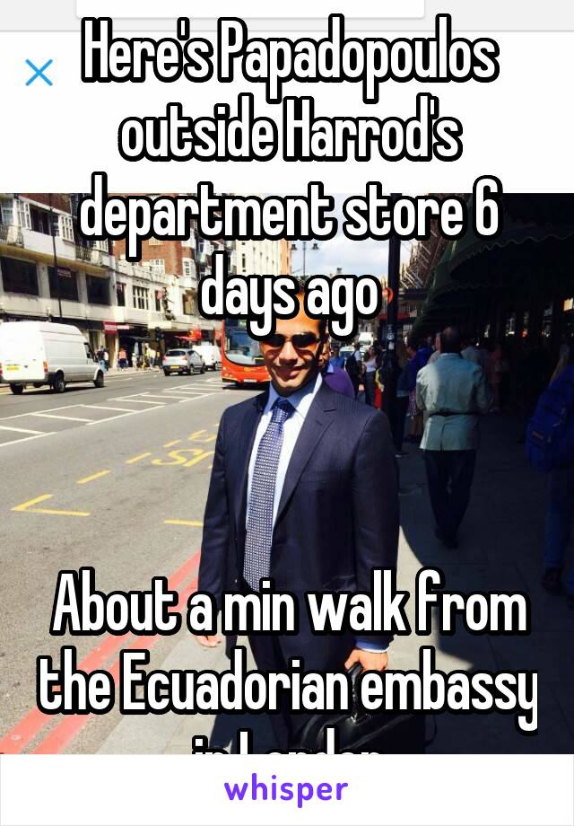 Here's Papadopoulos outside Harrod's department store 6 days ago    About a min walk from the Ecuadorian embassy in London