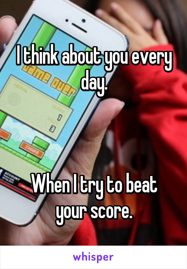 I think about you every day.    When I try to beat your score.