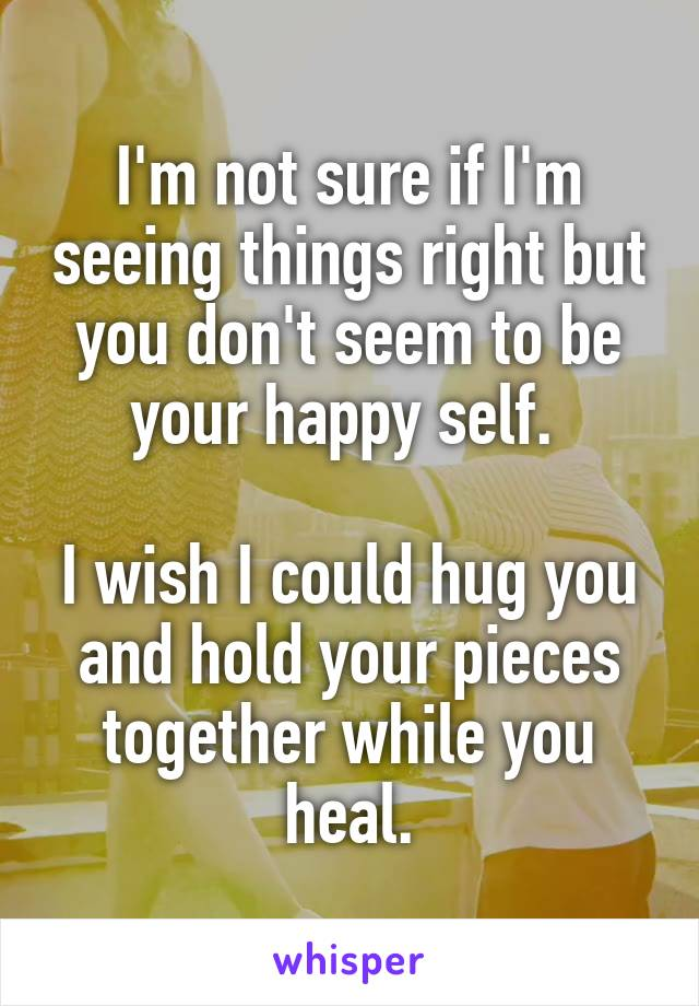 I'm not sure if I'm seeing things right but you don't seem to be your happy self.   I wish I could hug you and hold your pieces together while you heal.
