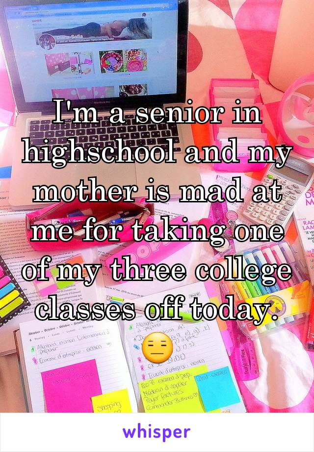 I'm a senior in highschool and my mother is mad at me for taking one of my three college classes off today.  😑