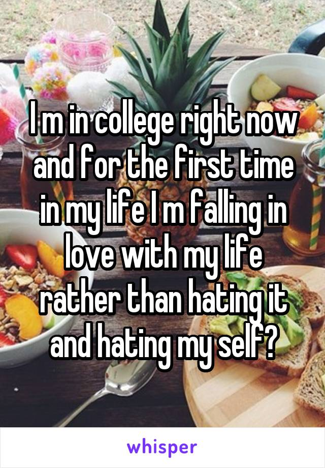 I m in college right now and for the first time in my life I m falling in love with my life rather than hating it and hating my self😊