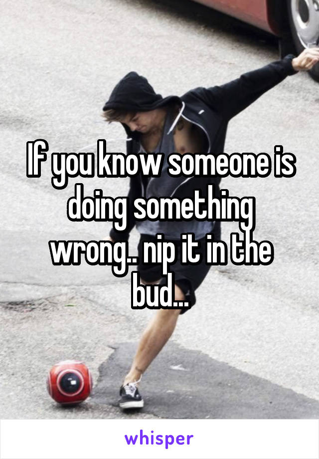 If you know someone is doing something wrong.. nip it in the bud...