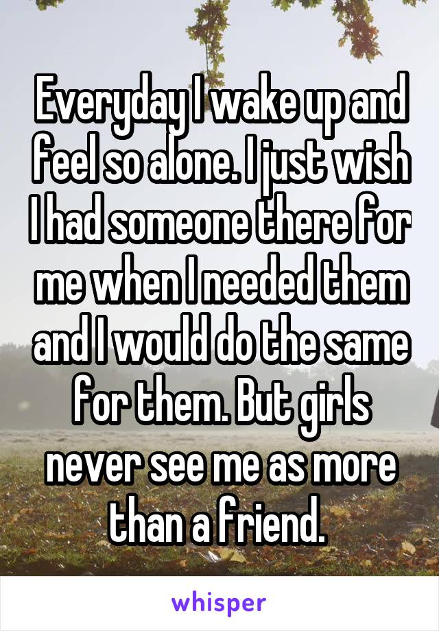 Everyday I wake up and feel so alone. I just wish I had someone there for me when I needed them and I would do the same for them. But girls never see me as more than a friend.
