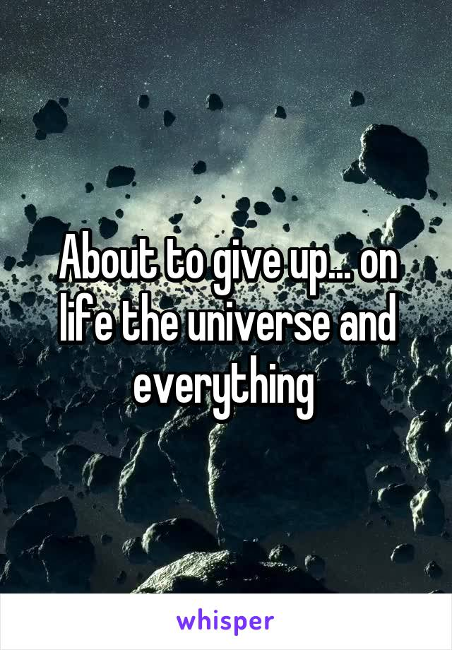 About to give up... on life the universe and everything