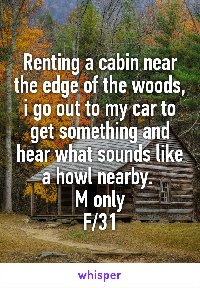 Renting a cabin near the edge of the woods, i go out to my car to get something and hear what sounds like a howl nearby.  M only F/31