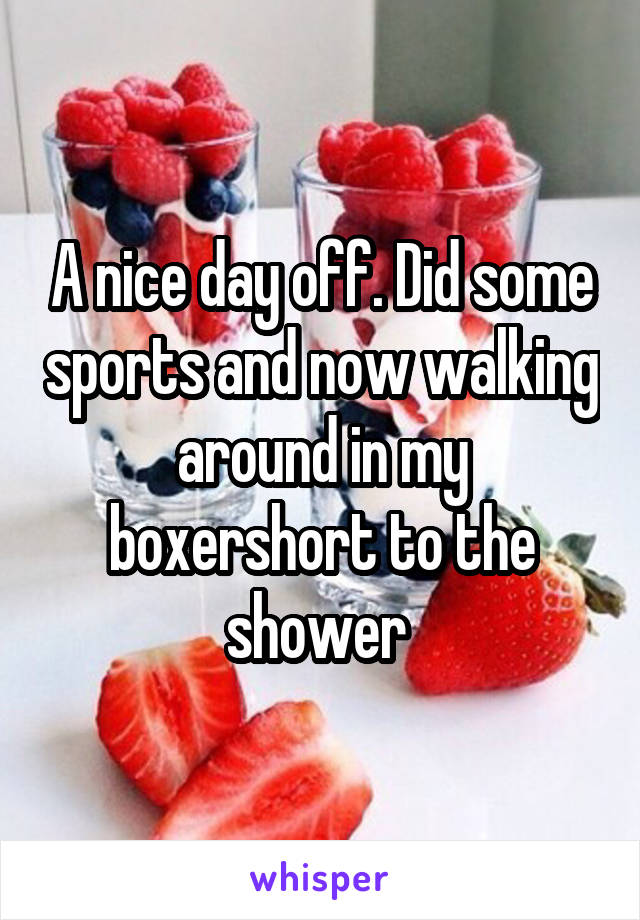 A nice day off. Did some sports and now walking around in my boxershort to the shower