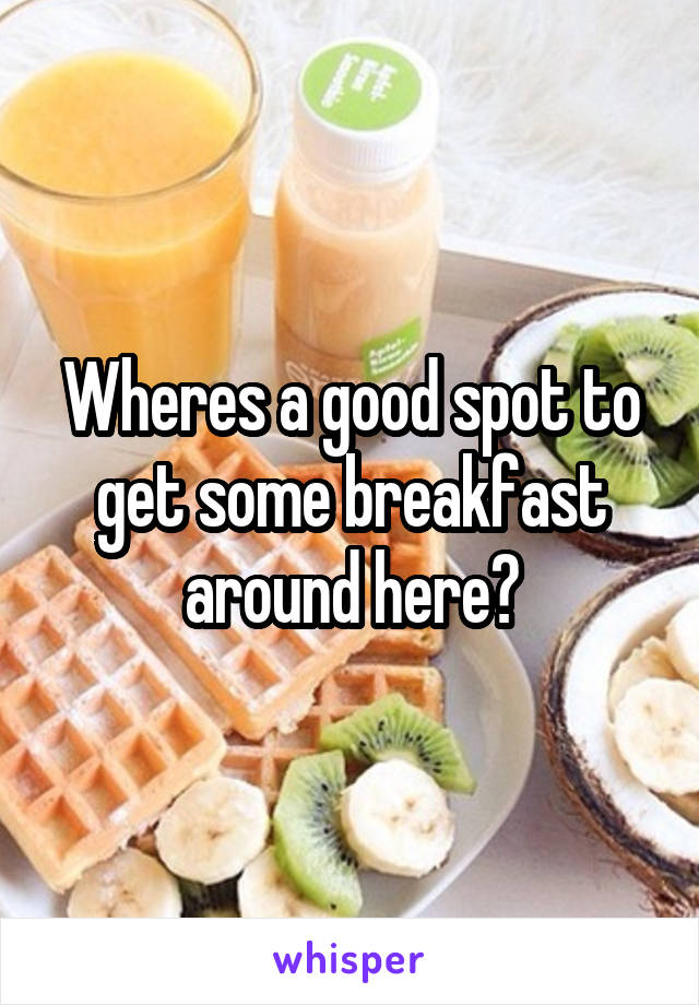 Wheres a good spot to get some breakfast around here?