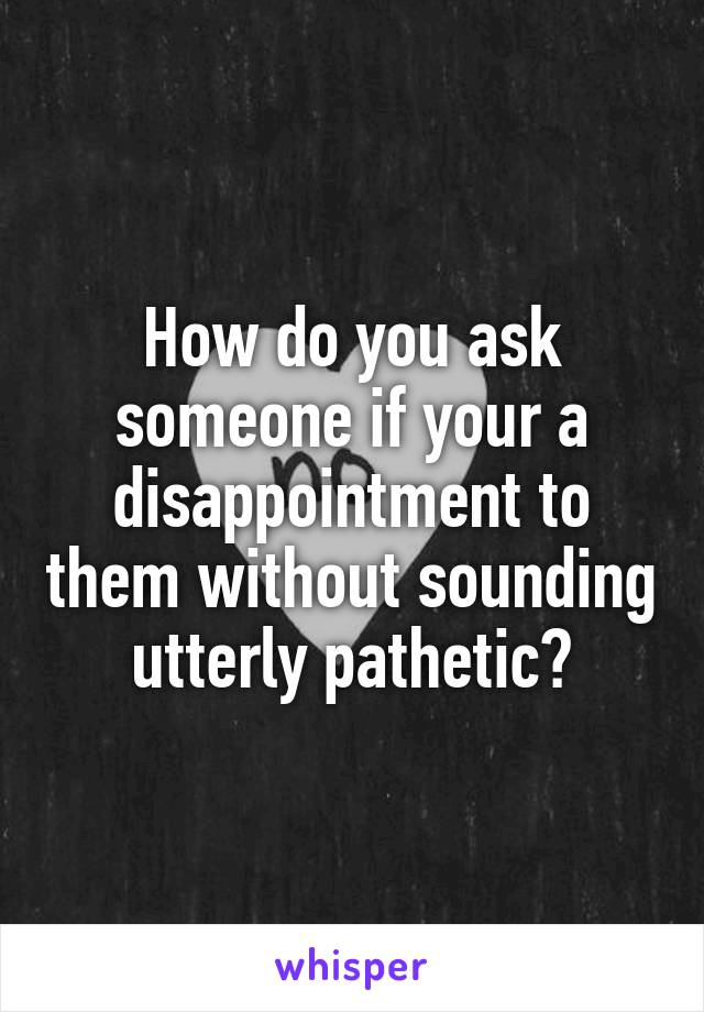 How do you ask someone if your a disappointment to them without sounding utterly pathetic?