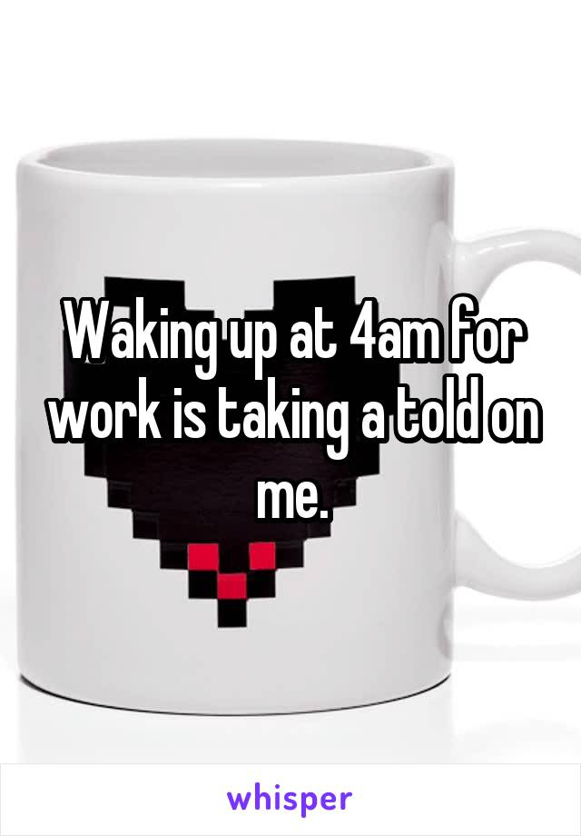 Waking up at 4am for work is taking a told on me.