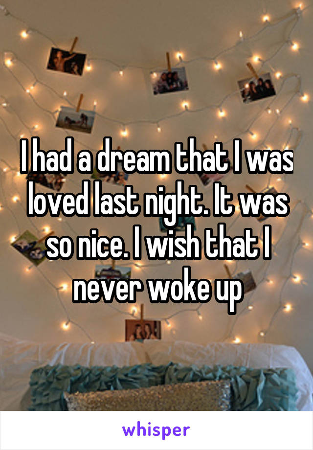 I had a dream that I was loved last night. It was so nice. I wish that I never woke up