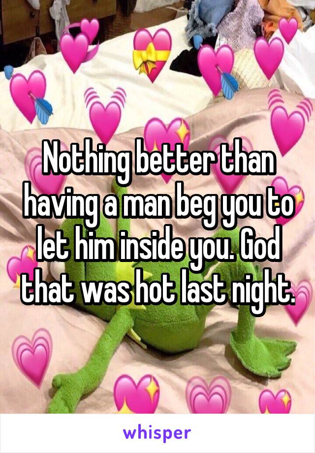 Nothing better than having a man beg you to let him inside you. God that was hot last night.