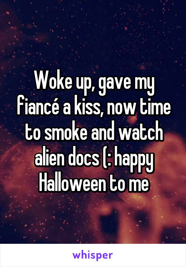 Woke up, gave my fiancé a kiss, now time to smoke and watch alien docs (: happy Halloween to me