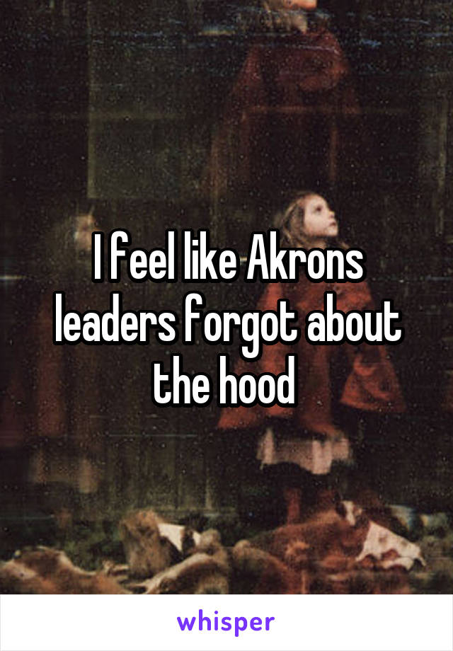 I feel like Akrons leaders forgot about the hood