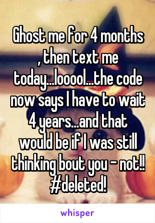 Ghost me for 4 months , then text me today...looool...the code now says I have to wait 4 years...and that would be if I was still thinking bout you - not!! #deleted!