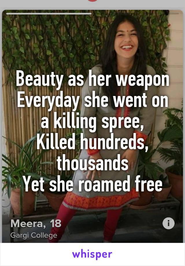 Beauty as her weapon Everyday she went on a killing spree, Killed hundreds, thousands Yet she roamed free