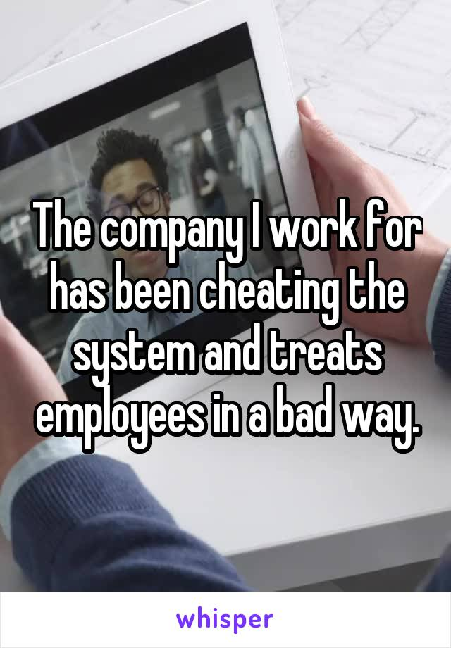 The company I work for has been cheating the system and treats employees in a bad way.