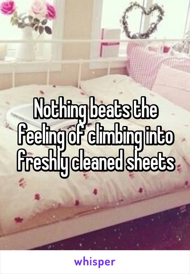 Nothing beats the feeling of climbing into freshly cleaned sheets