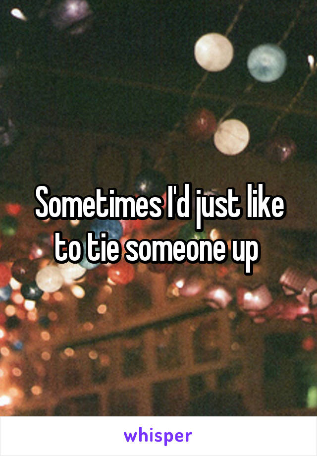 Sometimes I'd just like to tie someone up