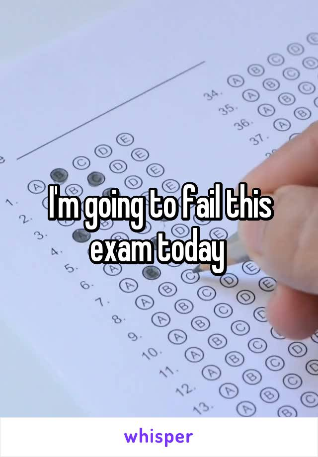 I'm going to fail this exam today