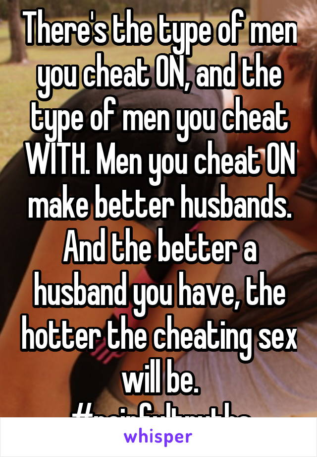 There's the type of men you cheat ON, and the type of men you cheat WITH. Men you cheat ON make better husbands. And the better a husband you have, the hotter the cheating sex will be. #painfultruths