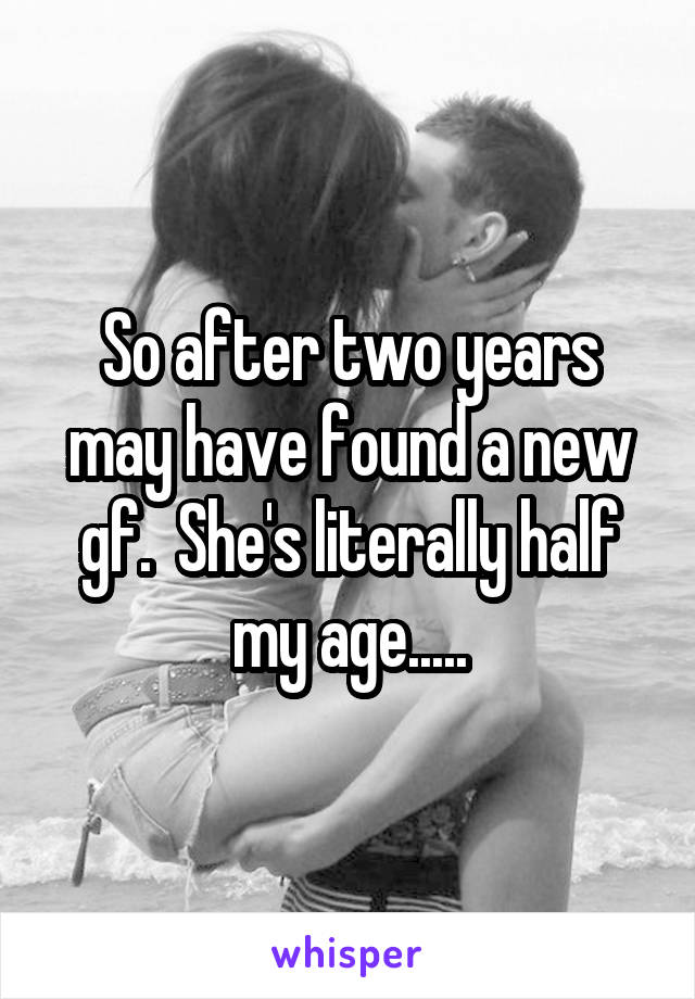 So after two years may have found a new gf.  She's literally half my age.....