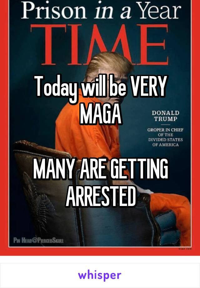 Today will be VERY MAGA  MANY ARE GETTING ARRESTED