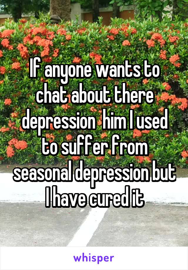 If anyone wants to chat about there depression  him I used to suffer from seasonal depression but I have cured it