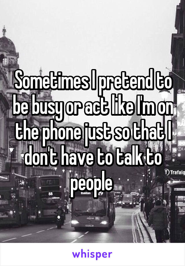 Sometimes I pretend to be busy or act like I'm on the phone just so that I don't have to talk to people
