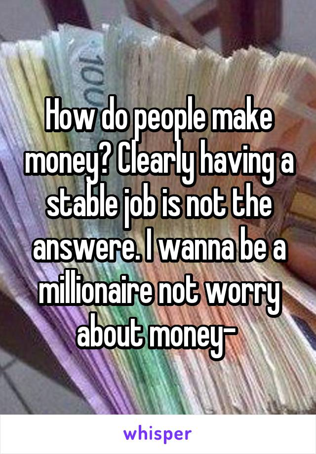 How do people make money? Clearly having a stable job is not the answere. I wanna be a millionaire not worry about money-
