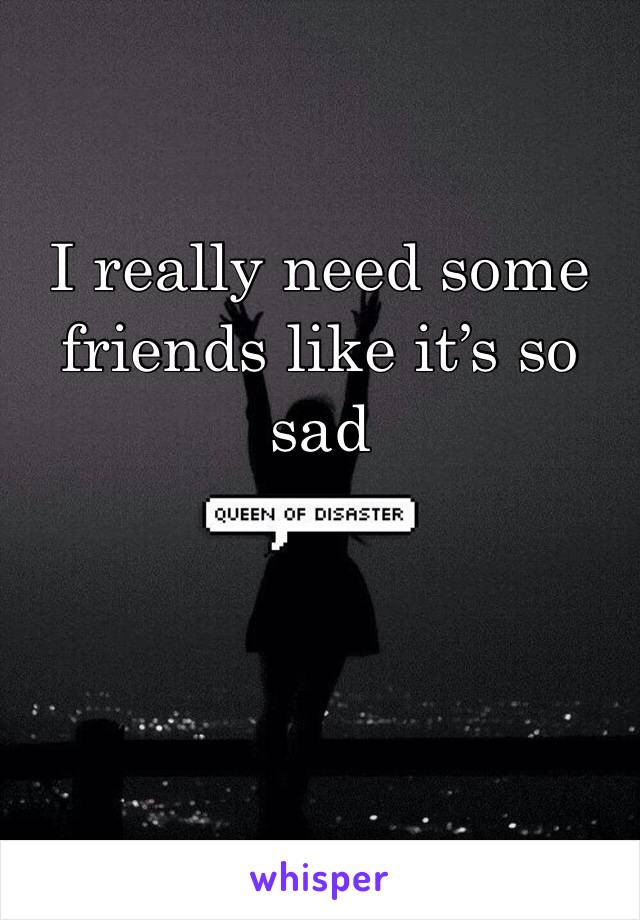 I really need some friends like it's so sad
