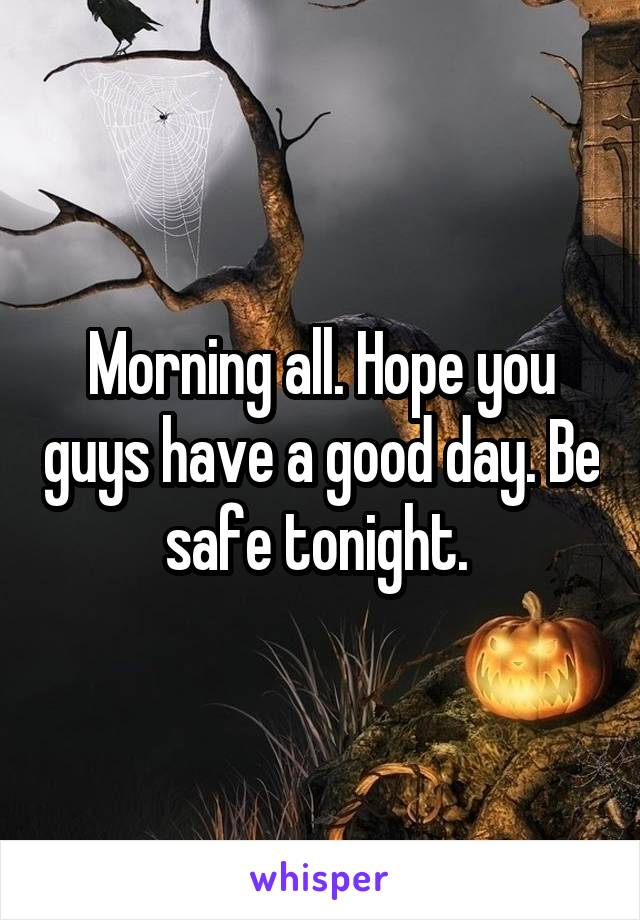 Morning all. Hope you guys have a good day. Be safe tonight.