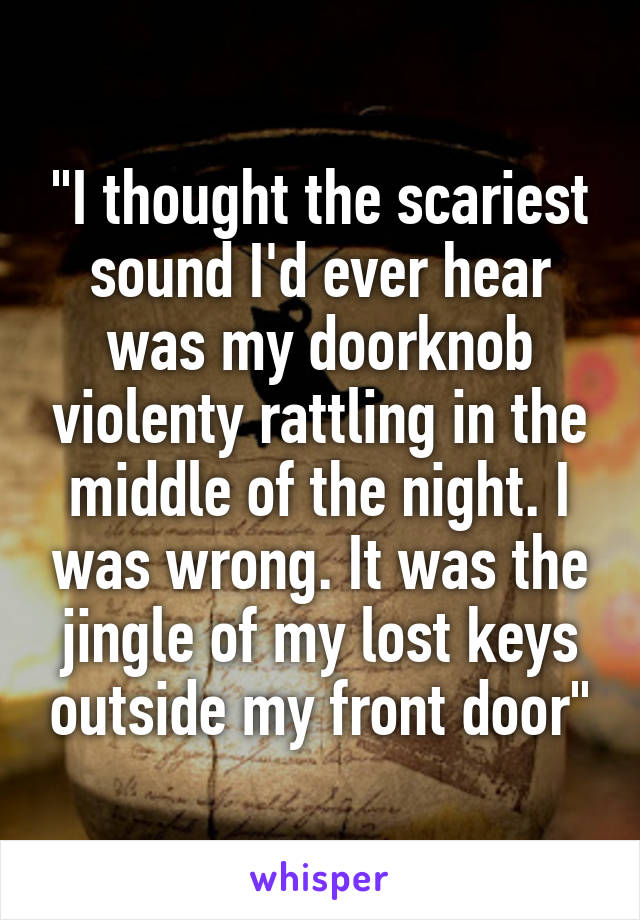 """I thought the scariest sound I'd ever hear was my doorknob violenty rattling in the middle of the night. I was wrong. It was the jingle of my lost keys outside my front door"""