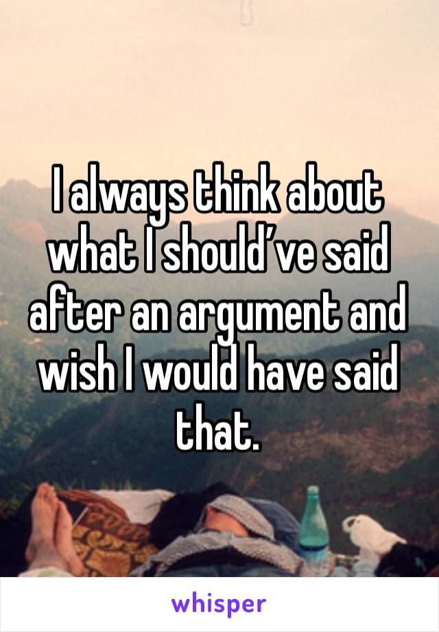 I always think about what I should've said after an argument and wish I would have said that.