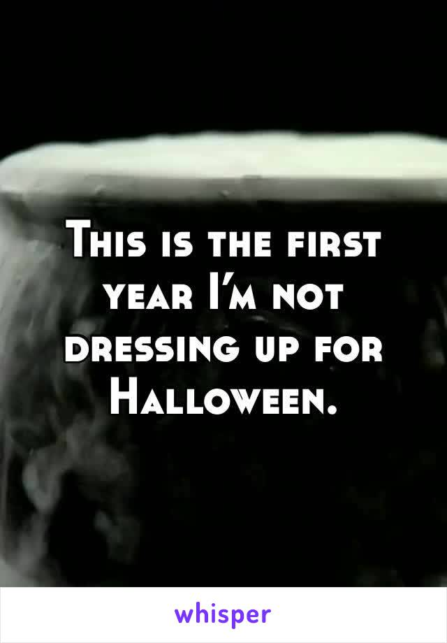This is the first year I'm not dressing up for Halloween.