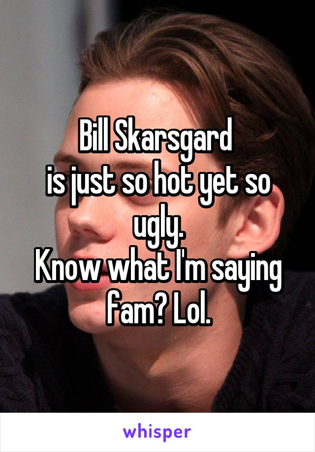 Bill Skarsgard  is just so hot yet so ugly. Know what I'm saying fam? Lol.